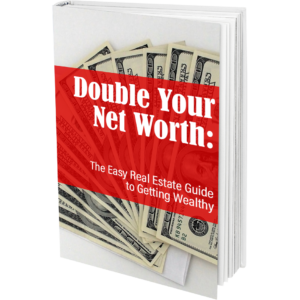 Double your net Worth The Easy Real Estate Guide to Getting Wealthy